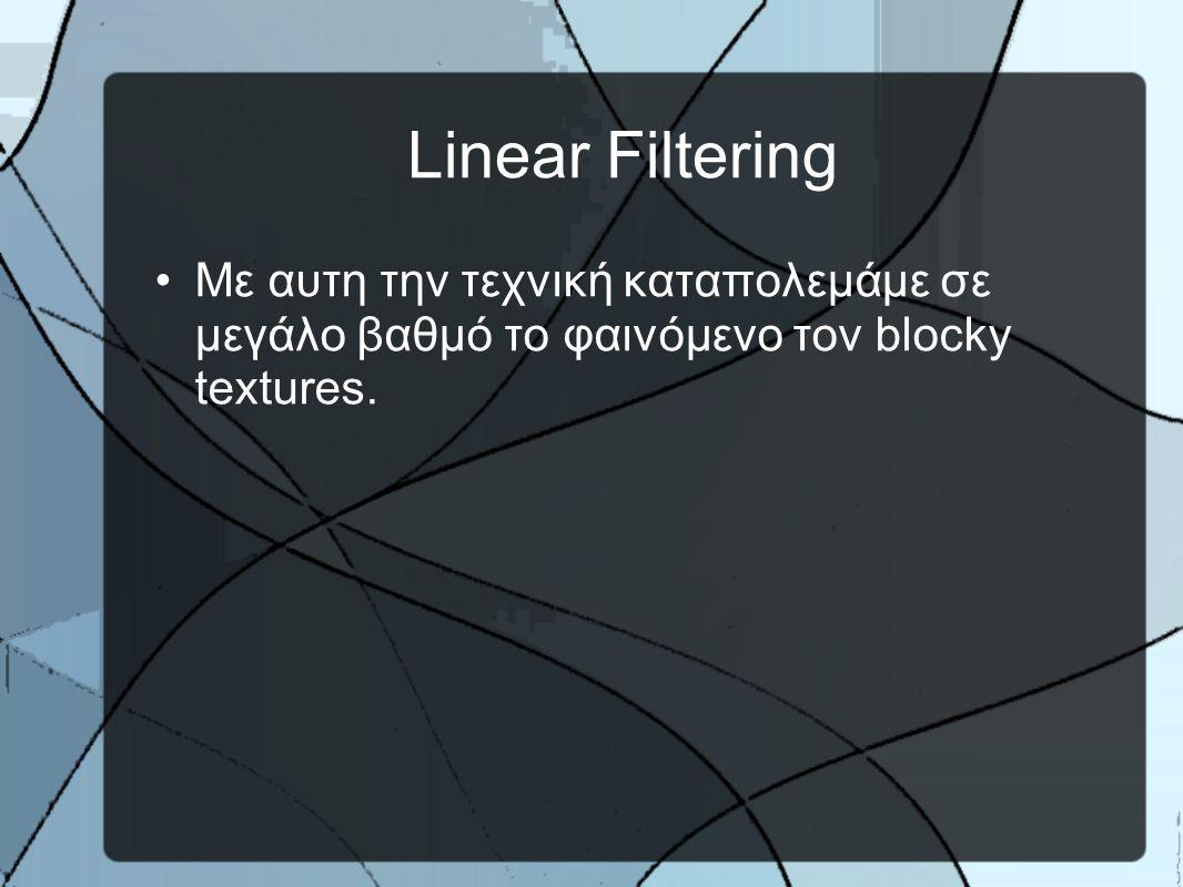 Linear Filtering •Mε αυτη την τεχνική καταπολεμάμε σε μεγάλο βαθμό το φαινόμενο τον blocky textures.