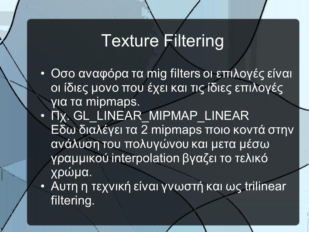 Texture Filtering •Οσο αναφόρα τα mig filters οι επιλογές είναι οι ίδιες μονο που έχει και τις ίδιες επιλογές για τα mipmaps.