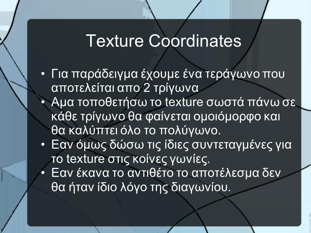 Texture Coordinates •Για παράδειγμα έχουμε ένα τεράγωνο που αποτελείται απο 2 τρίγωνα •Αμα τοποθετήσω το texture σωστά πάνω σε κάθε τρίγωνο θα φαίνεται ομοιόμορφο και θα καλύπτει όλο το πολύγωνο.