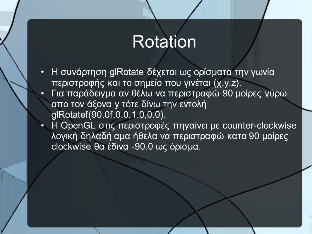Rotation •H συνάρτηση glRotate δέχεται ως ορίσματα την γωνία περιστροφής και το σημείο που γινέται (χ,y,z).