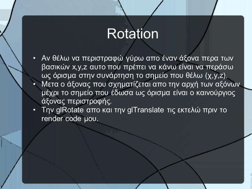 Rotation •Αν θέλω να περιστραφώ γύρω απο έναν άξονα περα των βασικών x,y,z αυτο που πρέπει να κάνω είναι να περάσω ως όρισμα στην συνάρτηση το σημείο που θέλω (χ,y,z).