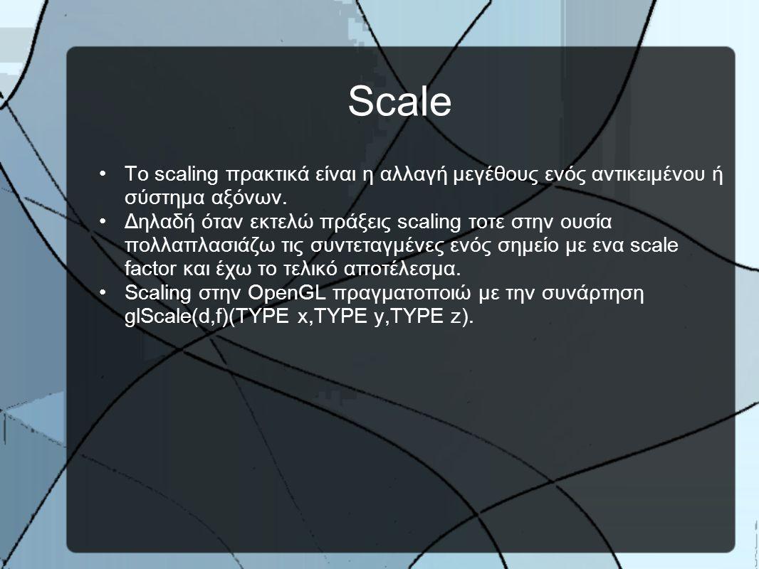 Scale •H συνάρτηση glScale δέχεται ως όρισμα τις τιμές του scale factor για τους άξονες.