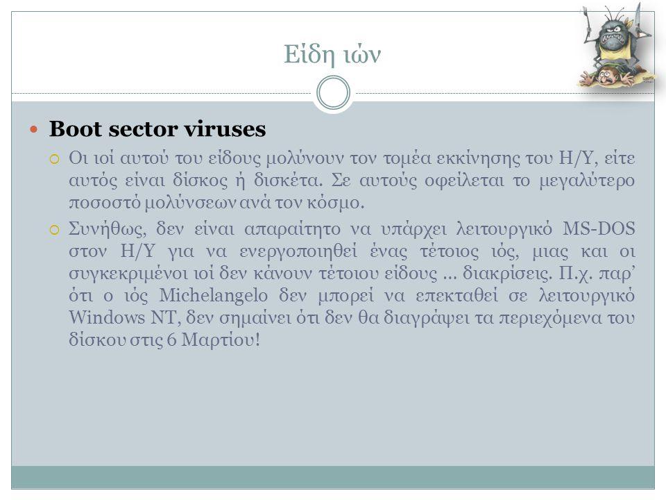 Είδη ιών  Boot sector viruses  Οι ιοί αυτού του είδους μολύνουν τον τομέα εκκίνησης του Η/Υ, είτε αυτός είναι δίσκος ή δισκέτα. Σε αυτούς οφείλεται