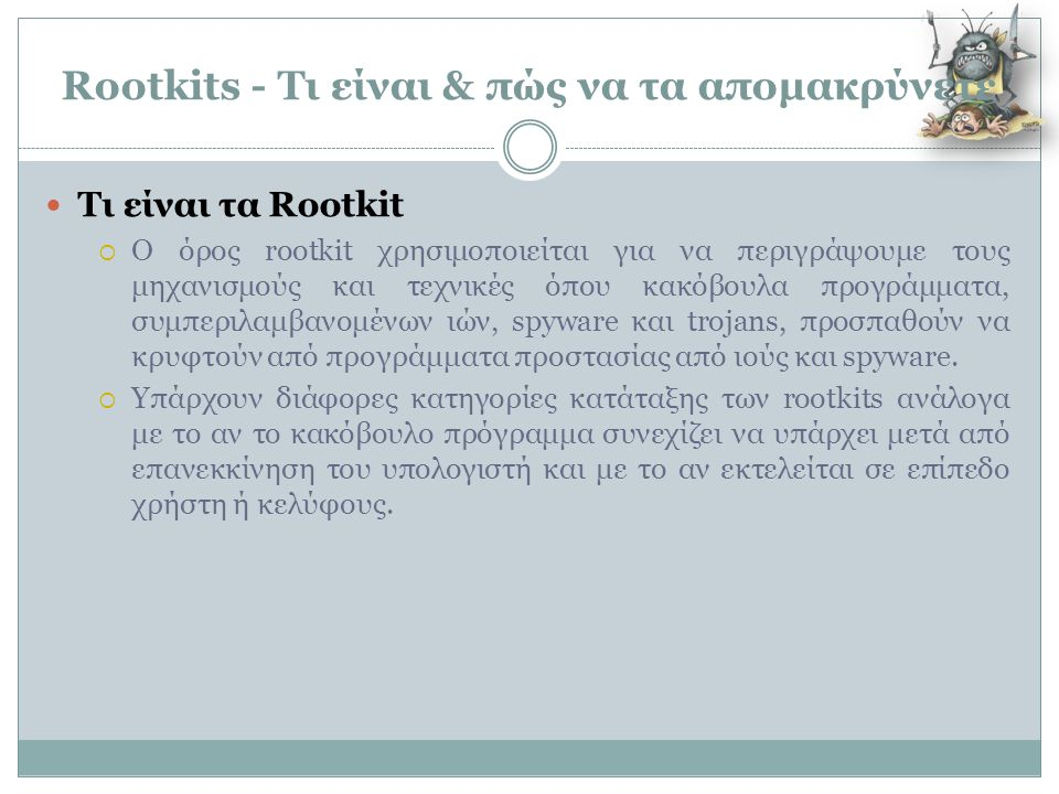 Rootkits - Τι είναι & πώς να τα απομακρύνετε  Τι είναι τα Rootkit  Ο όρος rootkit χρησιμοποιείται για να περιγράψουμε τους μηχανισμούς και τεχνικές