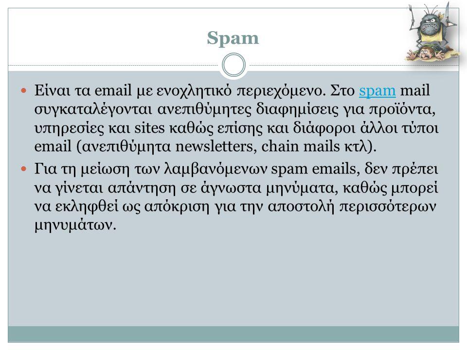 Spam  Είναι τα email με ενοχλητικό περιεχόμενο. Στο spam mail συγκαταλέγονται ανεπιθύμητες διαφημίσεις για προϊόντα, υπηρεσίες και sites καθώς επίσης