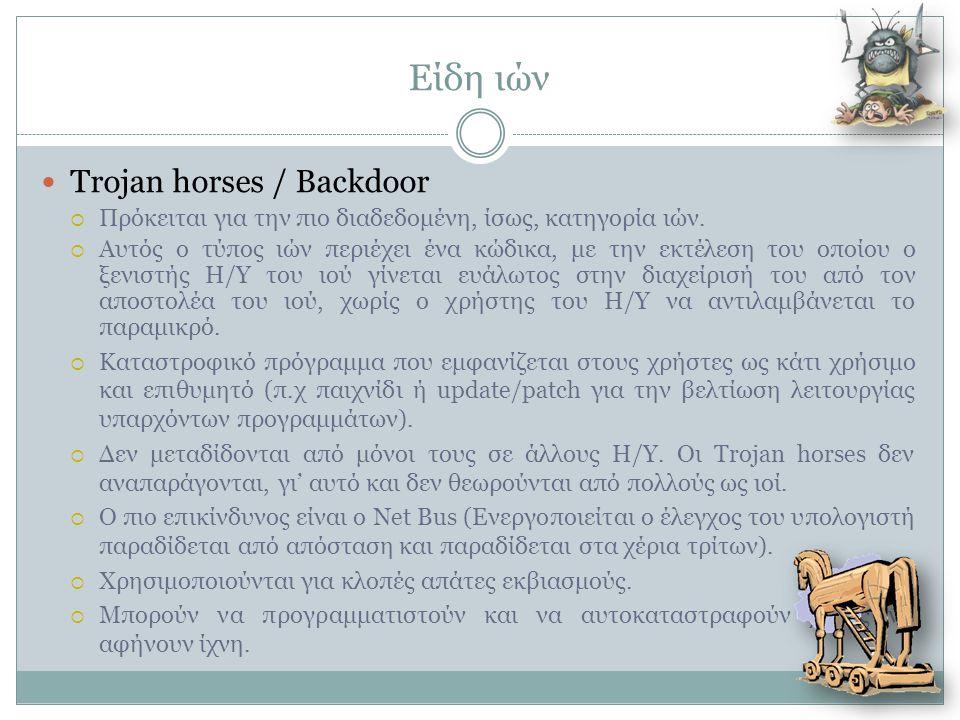 Είδη ιών  Trojan horses / Backdoor  Πρόκειται για την πιο διαδεδομένη, ίσως, κατηγορία ιών.  Αυτός ο τύπος ιών περιέχει ένα κώδικα, με την εκτέλεση