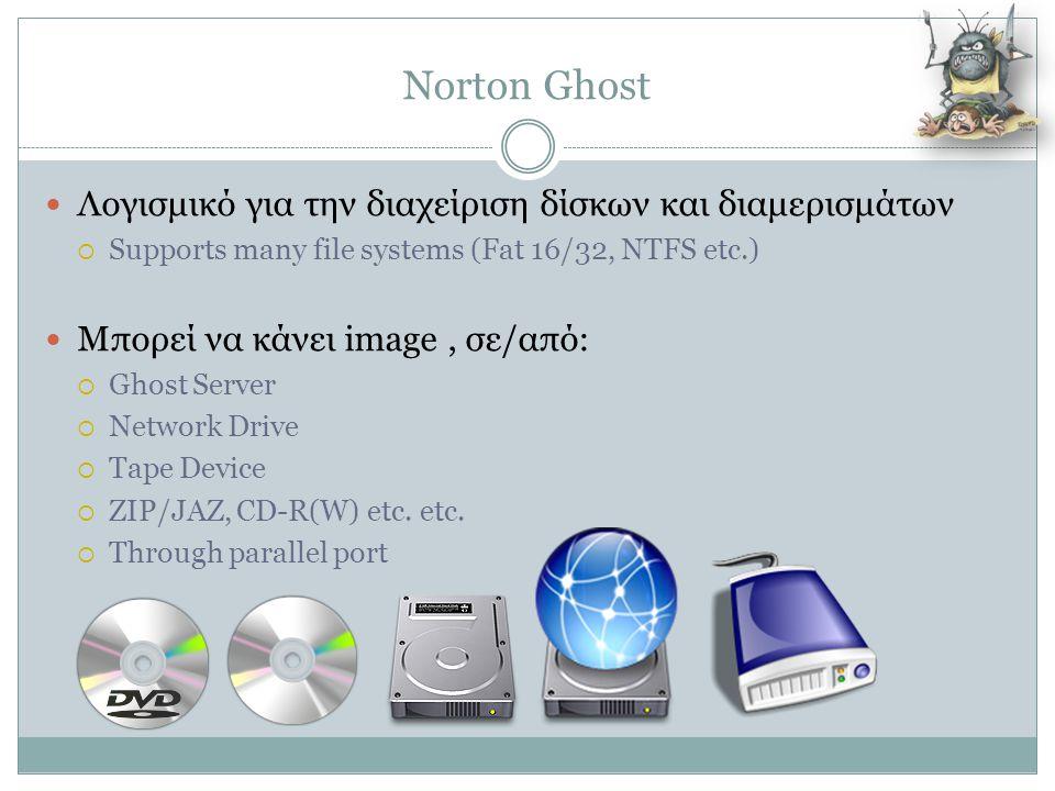Norton Ghost  Λογισμικό για την διαχείριση δίσκων και διαμερισμάτων  Supports many file systems (Fat 16/32, NTFS etc.)  Μπορεί να κάνει image, σε/α