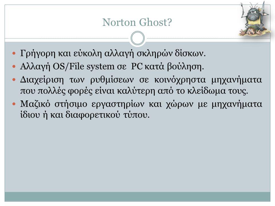 Norton Ghost?  Γρήγορη και εύκολη αλλαγή σκληρών δίσκων.  Αλλαγή OS/File system σε PC κατά βούληση.  Διαχείριση των ρυθμίσεων σε κοινόχρηστα μηχανή