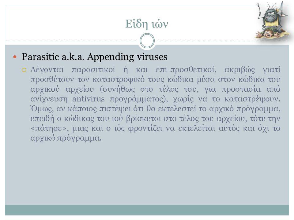 Είδη ιών  Parasitic a.k.a. Appending viruses  Λέγονται παρασιτικοί ή και επι-προσθετικοί, ακριβώς γιατί προσθέτουν τον καταστροφικό τους κώδικα μέσα
