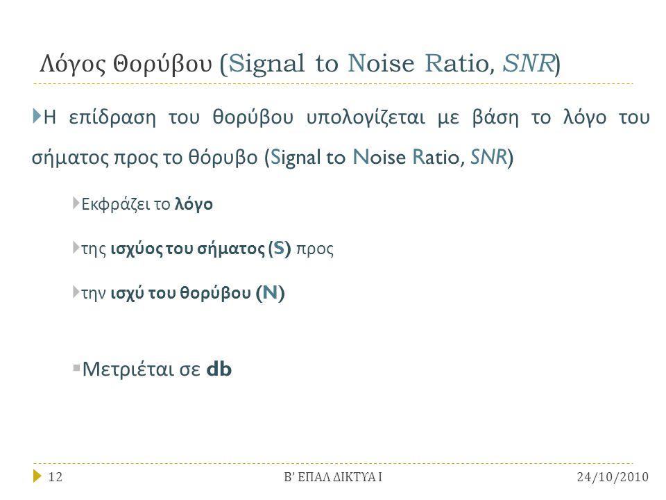 Λόγος Θορύβου (Signal to Noise Ratio, SNR )  Η επίδραση του θορύβου υπολογίζεται με βάση το λόγο του σήματος προς το θόρυβο (Signal to Noise Ratio, SNR)  Εκφράζει το λόγο  της ισχύος του σήματος (S) προς  την ισχύ του θορύβου (N)  Μετριέται σε db 24/10/201012 Β ' ΕΠΑΛ ΔΙΚΤΥΑ Ι