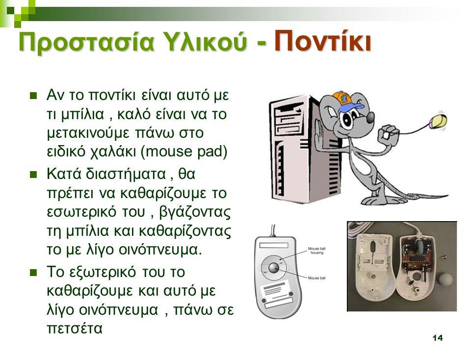 14 Προστασία Υλικού - Ποντίκι  Αν το ποντίκι είναι αυτό με τι μπίλια, καλό είναι να το μετακινούμε πάνω στο ειδικό χαλάκι (mouse pad)  Κατά διαστήμα