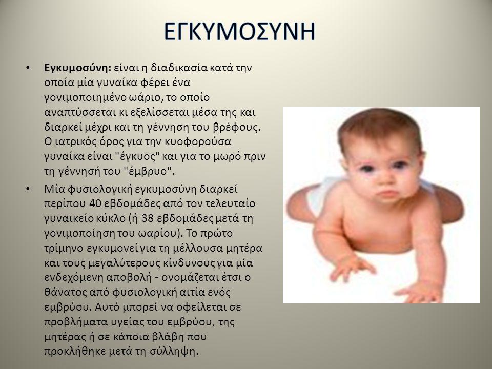 • Εγκυμοσύνη: είναι η διαδικασία κατά την οποία μία γυναίκα φέρει ένα γονιμοποιημένο ωάριο, το οποίο αναπτύσσεται κι εξελίσσεται μέσα της και διαρκεί