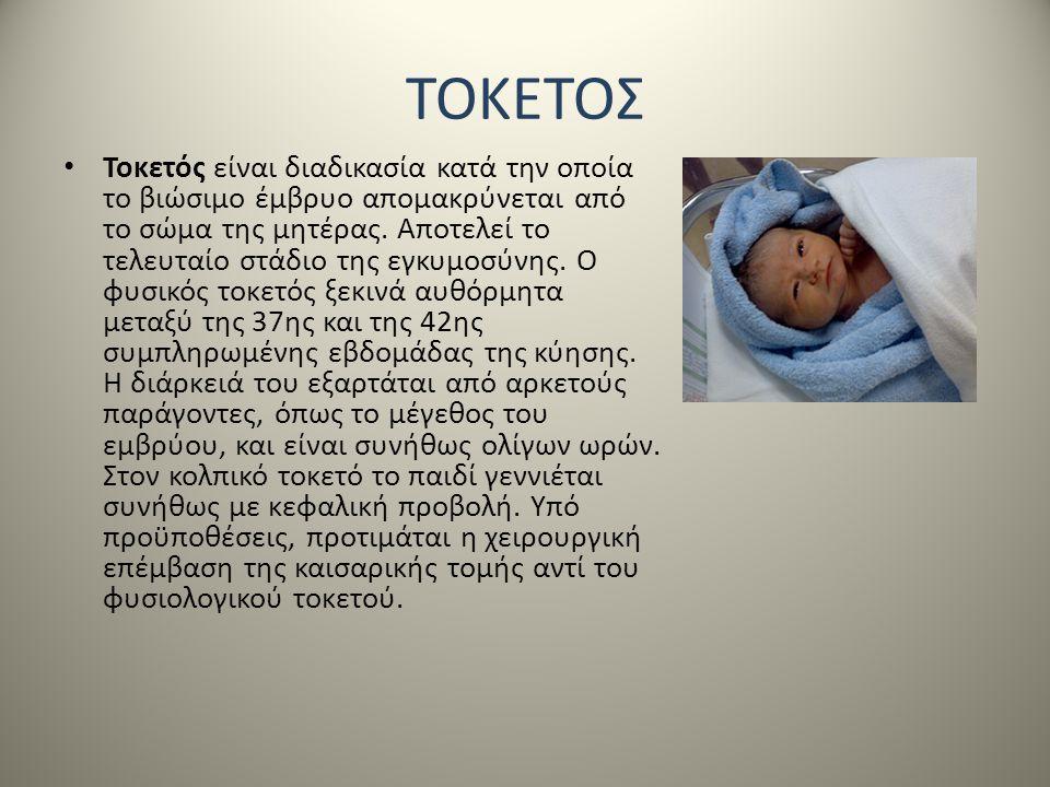 ΤΟΚΕΤΟΣ • Τοκετός είναι διαδικασία κατά την οποία το βιώσιμο έμβρυο απομακρύνεται από το σώμα της μητέρας. Αποτελεί το τελευταίο στάδιο της εγκυμοσύνη
