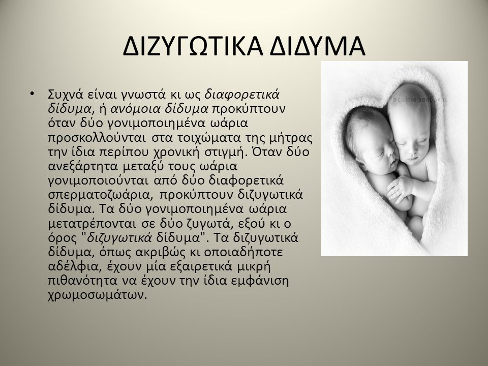 ΔΙΖΥΓΩΤΙΚΑ ΔΙΔΥΜΑ • Συχνά είναι γνωστά κι ως διαφορετικά δίδυμα, ή ανόμοια δίδυμα προκύπτουν όταν δύο γονιμοποιημένα ωάρια προσκολλούνται στα τοιχώματ