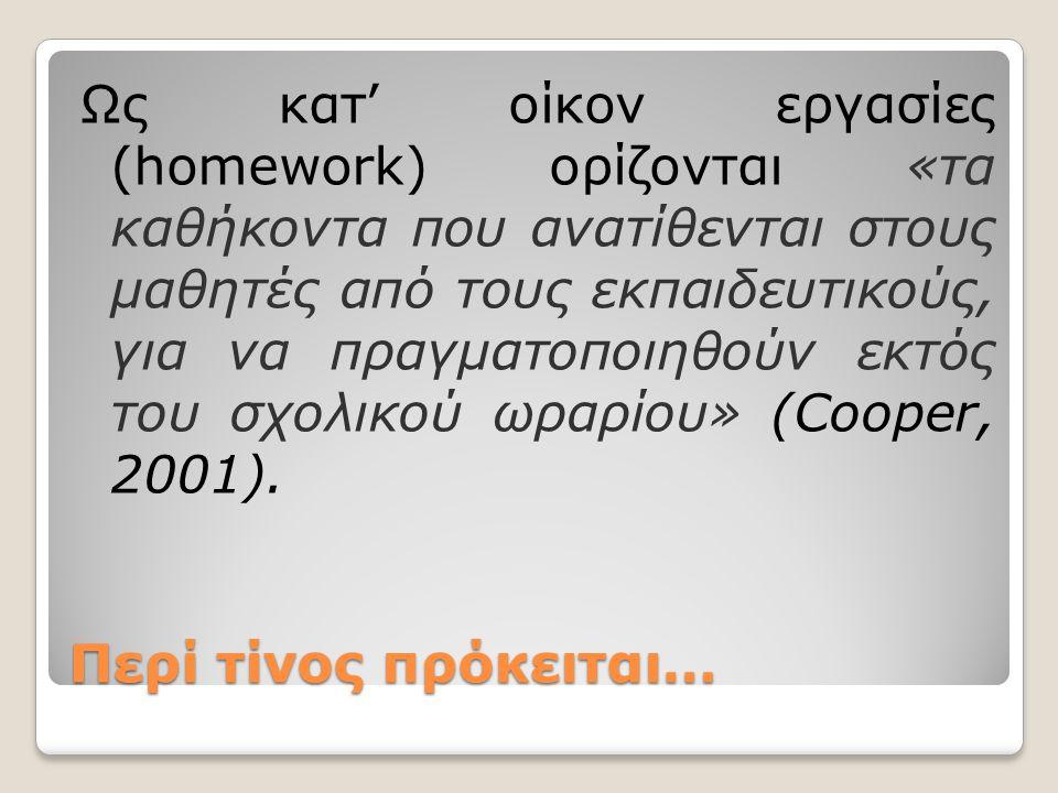 Περί τίνος πρόκειται… Ως κατ' οίκον εργασίες (homework) ορίζονται «τα καθήκοντα που ανατίθενται στους μαθητές από τους εκπαιδευτικούς, για να πραγματο
