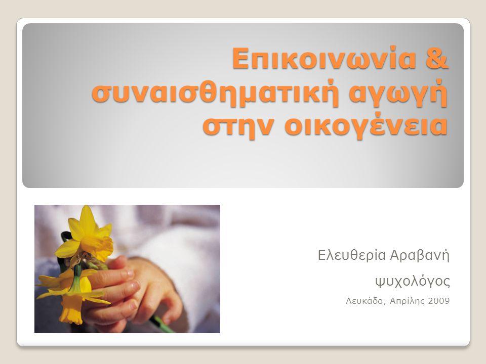 Επικοινωνία & συναισθηματική αγωγή στην οικογένεια Ελευθερία Αραβανή ψυχολόγος Λευκάδα, Απρίλης 2009