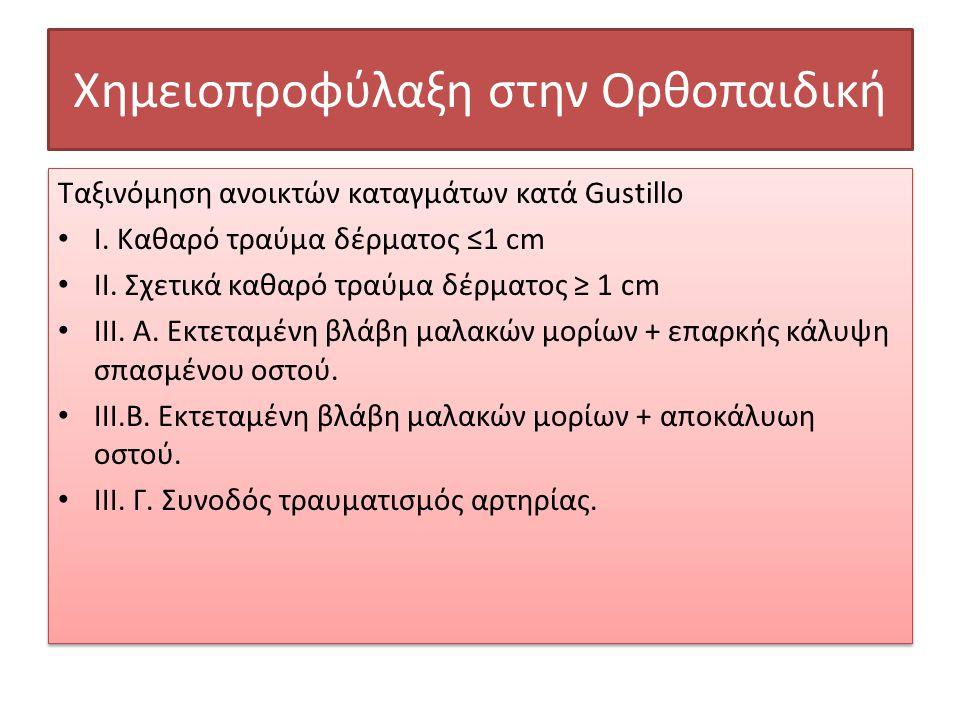 Χημειοπροφύλαξη στην Ορθοπαιδική Ταξινόμηση ανοικτών καταγμάτων κατά Gustillo • Ι. Καθαρό τραύμα δέρματος ≤1 cm • ΙΙ. Σχετικά καθαρό τραύμα δέρματος ≥