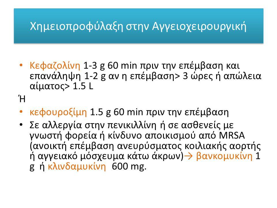 Χημειοπροφύλαξη στην Αγγειοχειρουργική • Κεφαζολίνη 1-3 g 60 min πριν την επέμβαση και επανάληψη 1-2 g αν η επέμβαση> 3 ώρες ή απώλεια αίματος> 1.5 L