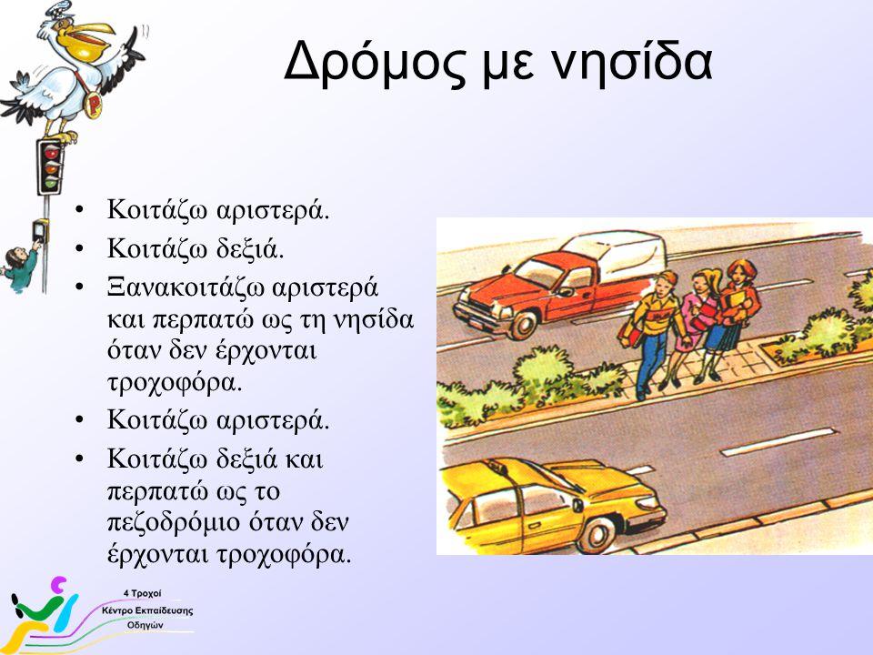 Δρόμος με νησίδα •Κοιτάζω αριστερά. •Κοιτάζω δεξιά. •Ξανακοιτάζω αριστερά και περπατώ ως τη νησίδα όταν δεν έρχονται τροχοφόρα. •Κοιτάζω αριστερά. •Κο