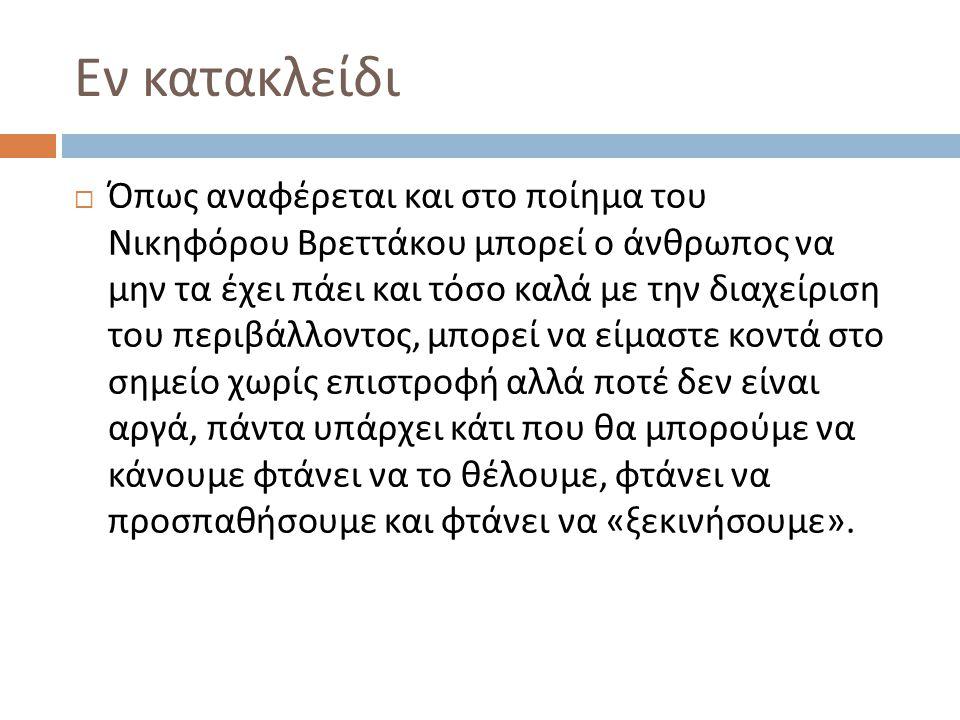Εν κατακλείδι  Όπως αναφέρεται και στο ποίημα του Νικηφόρου Βρεττάκου μπορεί ο άνθρωπος να μην τα έχει πάει και τόσο καλά με την διαχείριση του περιβ