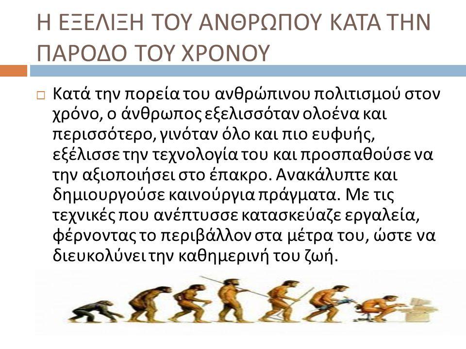 Η ΕΞΕΛΙΞΗ ΤΟΥ ΑΝΘΡΩΠΟΥ ΚΑΤΑ ΤΗΝ ΠΑΡΟΔΟ ΤΟΥ ΧΡΟΝΟΥ  Κατά την πορεία του ανθρώπινου πολιτισμού στον χρόνο, ο άνθρωπος εξελισσόταν ολοένα και περισσότερ