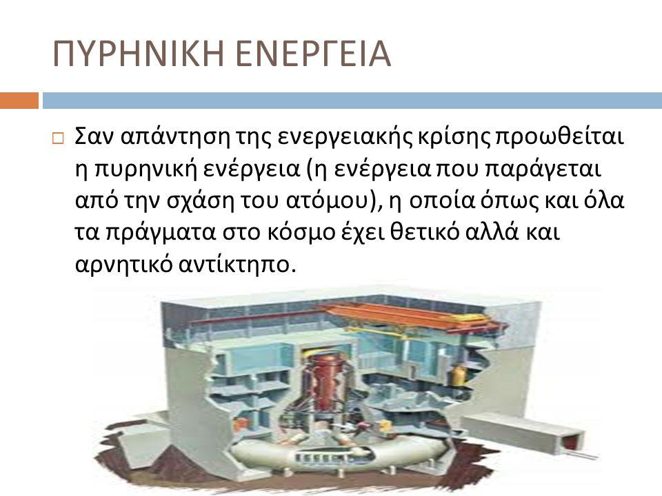 ΠΥΡΗΝΙΚΗ ΕΝΕΡΓΕΙΑ  Σαν απάντηση της ενεργειακής κρίσης προωθείται η πυρηνική ενέργεια ( η ενέργεια που παράγεται από την σχάση του ατόμου ), η οποία