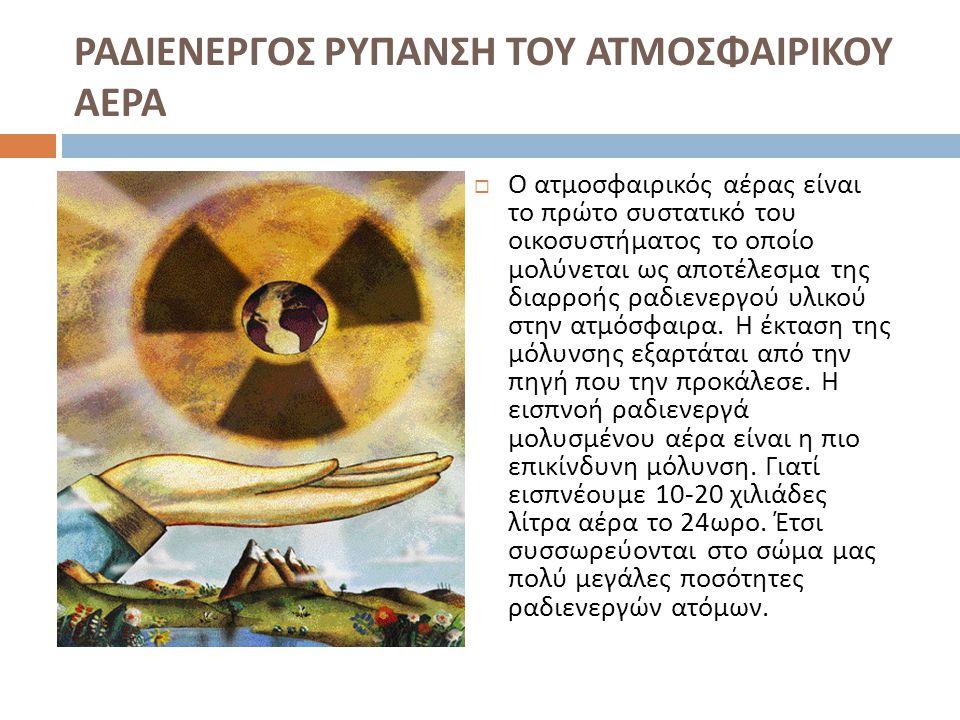 ΡΑΔΙΕΝΕΡΓΟΣ ΡΥΠΑΝΣΗ ΤΟΥ ΕΔΑΦΟΥΣ  Το μεγαλύτερο μέρος των ραδιενεργών υλικών που διαφεύγουν από τα πυρηνικά εργοστάσια καταλήγει στο έδαφος.