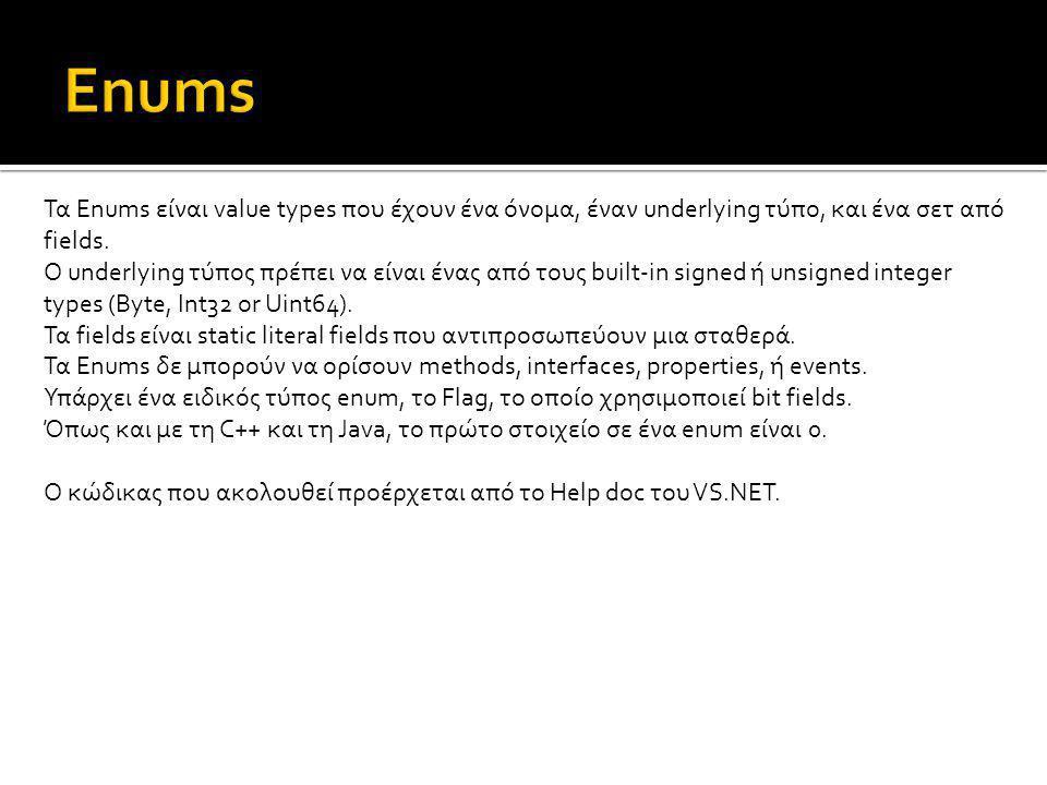 Τα Enums είναι value types που έχουν ένα όνομα, έναν underlying τύπο, και ένα σετ από fields. Ο underlying τύπος πρέπει να είναι ένας από τους built-i