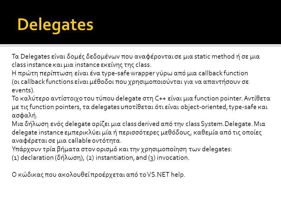 Τα Delegates είναι δομές δεδομένων που αναφέρονται σε μια static method ή σε μια class instance και μια instance εκείνης της class. Η πρώτη περίπτωση