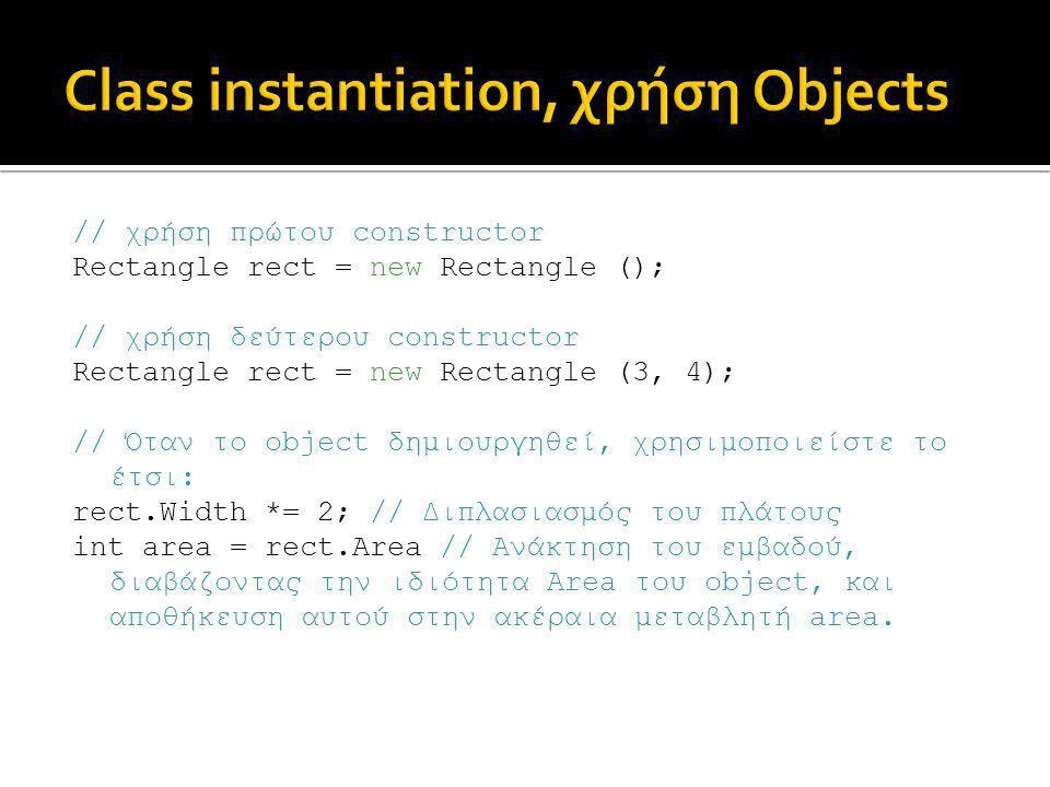 // χρήση πρώτου constructor Rectangle rect = new Rectangle (); // χρήση δεύτερου constructor Rectangle rect = new Rectangle (3, 4); // Όταν το object δημιουργηθεί, χρησιμοποιείστε το έτσι: rect.Width *= 2; // Διπλασιασμός του πλάτους int area = rect.Area // Ανάκτηση του εμβαδού, διαβάζοντας την ιδιότητα Area του object, και αποθήκευση αυτού στην ακέραια μεταβλητή area.