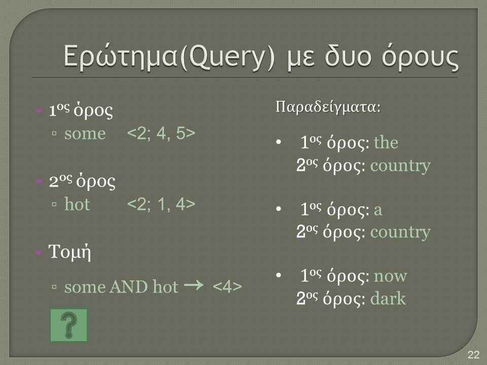 •1 ος όρος ▫some •2 ος όρος ▫hot •Τομή ▫some AND hot → Παραδείγματα : • 1 ος όρος : the 2 ος όρος : country • 1 ος όρος : a 2 ος όρος : country • 1 ος