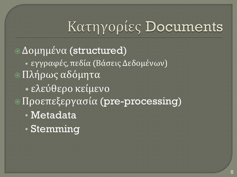 8  Δομημένα (structured) • εγγραφές, πεδία ( Βάσεις Δεδομένων )  Πλήρως αδόμητα • ελεύθερο κείμενο  Προεπεξεργασία (pre-processing) • Metadata • St