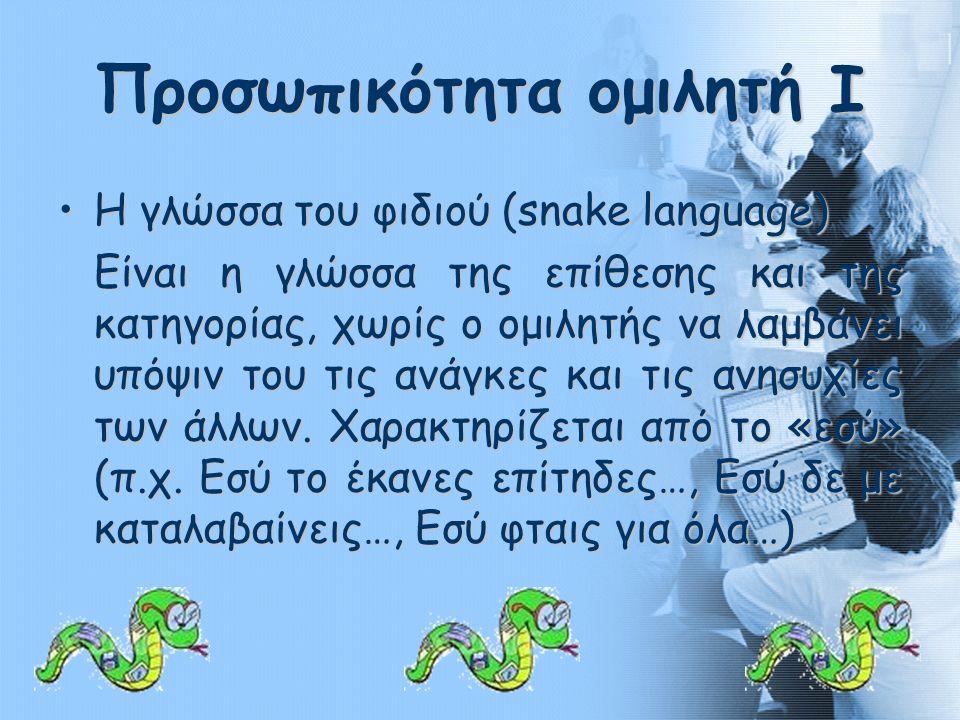 Προσωπικότητα ομιλητή Ι •Η γλώσσα του φιδιού (snake language) Είναι η γλώσσα της επίθεσης και της κατηγορίας, χωρίς ο ομιλητής να λαμβάνει υπόψιν του τις ανάγκες και τις ανησυχίες των άλλων.