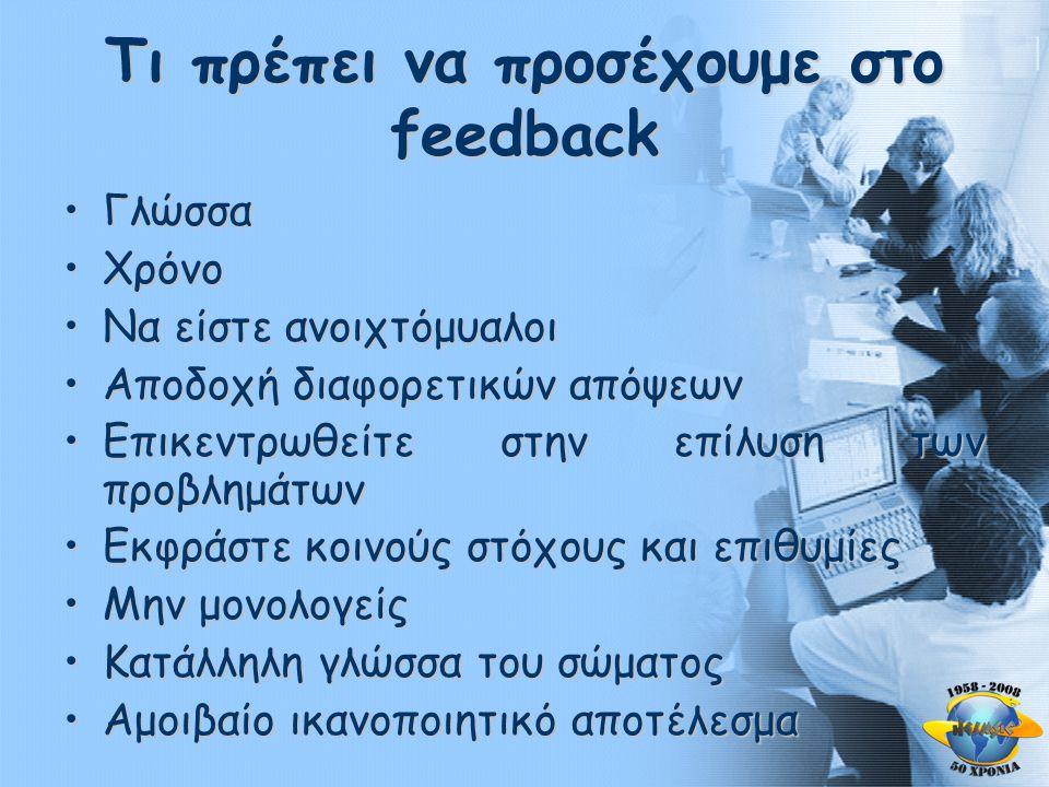 Τι πρέπει να προσέχουμε στο feedback •Γλώσσα •Χρόνο •Να είστε ανοιχτόμυαλοι •Αποδοχή διαφορετικών απόψεων •Επικεντρωθείτε στην επίλυση των προβλημάτων •Εκφράστε κοινούς στόχους και επιθυμίες •Μην μονολογείς •Κατάλληλη γλώσσα του σώματος •Αμοιβαίο ικανοποιητικό αποτέλεσμα
