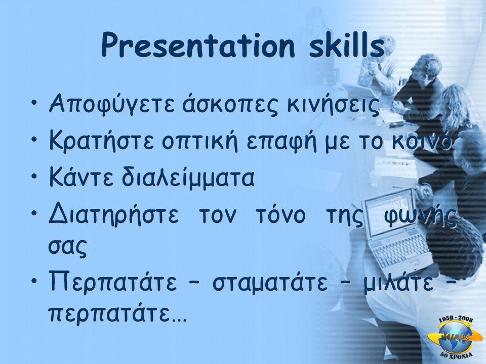 Presentation skills •Αποφύγετε άσκοπες κινήσεις •Κρατήστε οπτική επαφή με το κοινό •Κάντε διαλείμματα •Διατηρήστε τον τόνο της φωνής σας •Περπατάτε – σταματάτε – μιλάτε – περπατάτε…