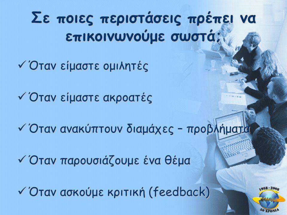 Σε ποιες περιστάσεις πρέπει να επικοινωνούμε σωστά;  Όταν είμαστε ομιλητές  Όταν είμαστε ακροατές  Όταν ανακύπτουν διαμάχες – προβλήματα  Όταν παρουσιάζουμε ένα θέμα  Όταν ασκούμε κριτική (feedback)