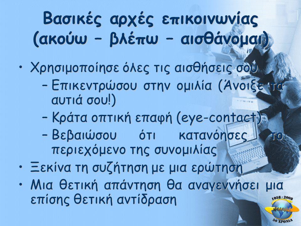 Βασικές αρχές επικοινωνίας (ακούω – βλέπω – αισθάνομαι) •Χρησιμοποίησε όλες τις αισθήσεις σου –Επικεντρώσου στην ομιλία (Άνοιξε τα αυτιά σου!) –Κράτα οπτική επαφή (eye-contact) –Βεβαιώσου ότι κατανόησες το περιεχόμενο της συνομιλίας •Ξεκίνα τη συζήτηση με μια ερώτηση •Μια θετική απάντηση θα αναγεννήσει μια επίσης θετική αντίδραση