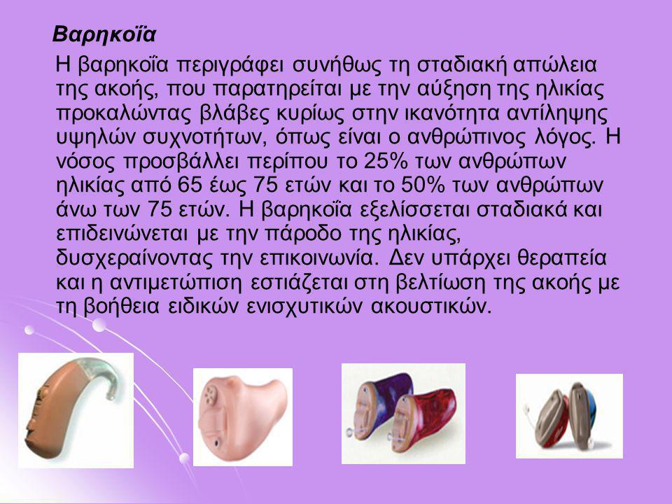 Βαρηκοΐα Η βαρηκοΐα περιγράφει συνήθως τη σταδιακή απώλεια της ακοής, που παρατηρείται με την αύξηση της ηλικίας προκαλώντας βλάβες κυρίως στην ικανότ
