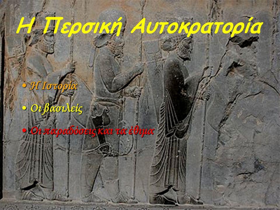 Η Περσική Αυτοκρατορία •Η Ιστορία •Οι βασιλείς •Οι παραδόσεις και τα έθιμα