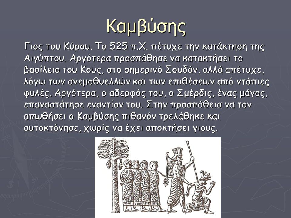 Καμβύσης Γιος του Κύρου. Το 525 π.Χ. πέτυχε την κατάκτηση της Αιγύπτου. Αργότερα προσπάθησε να κατακτήσει το βασίλειο του Κους, στο σημερινό Σουδάν, α