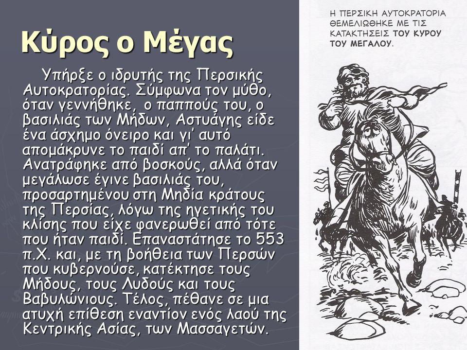 Κύρος ο Μέγας Υπήρξε ο ιδρυτής της Περσικής Αυτοκρατορίας. Σύμφωνα τον μύθο, όταν γεννήθηκε, ο παππούς του, ο βασιλιάς των Μήδων, Αστυάγης είδε ένα άσ