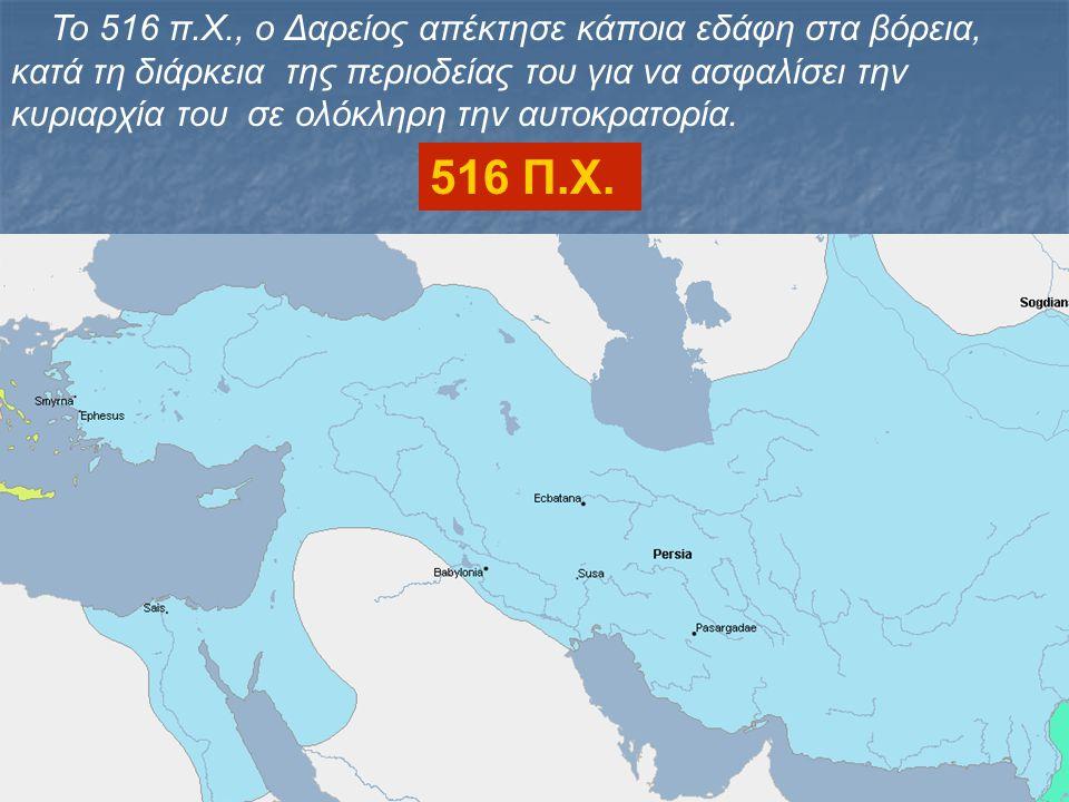 Το 516 π.Χ., ο Δαρείος απέκτησε κάποια εδάφη στα βόρεια, κατά τη διάρκεια της περιοδείας του για να ασφαλίσει την κυριαρχία του σε ολόκληρη την αυτοκρ