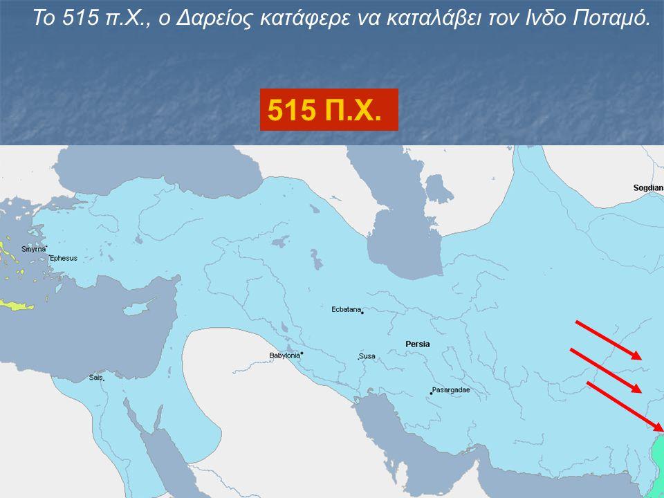 Το 515 π.Χ., ο Δαρείος κατάφερε να καταλάβει τον Ινδο Ποταμό. 515 Π.Χ.