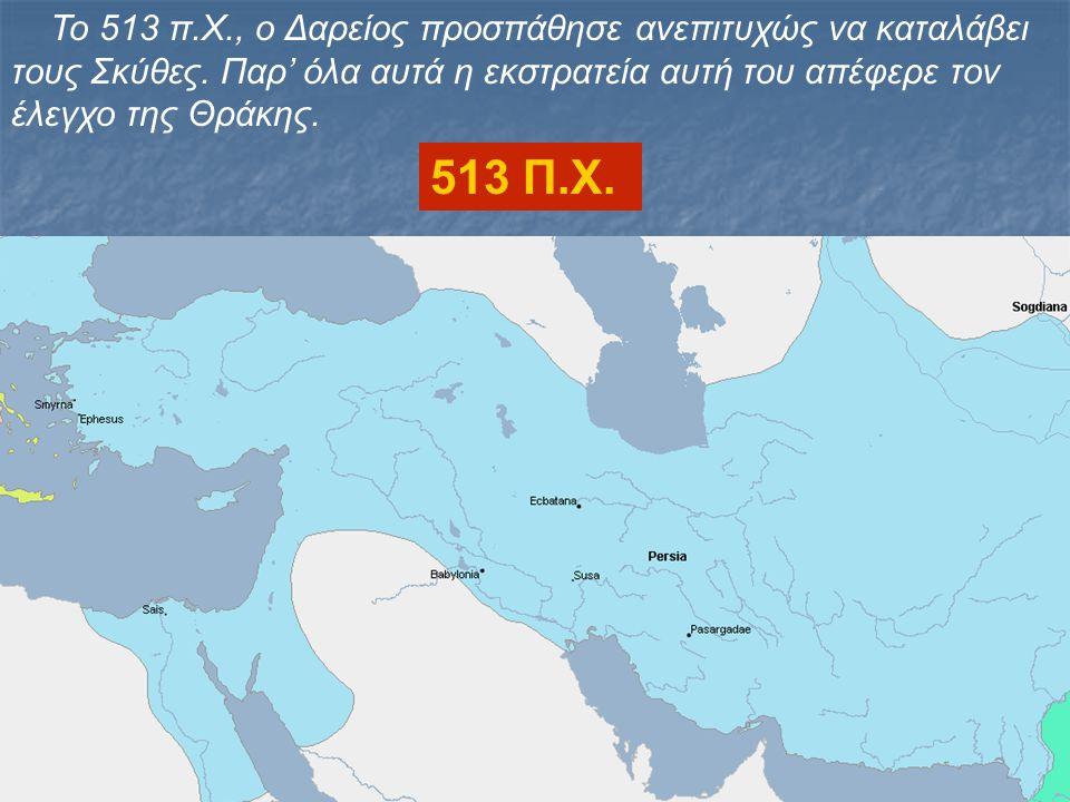 Το 513 π.Χ., ο Δαρείος προσπάθησε ανεπιτυχώς να καταλάβει τους Σκύθες. Παρ' όλα αυτά η εκστρατεία αυτή του απέφερε τον έλεγχο της Θράκης. 513 Π.Χ.