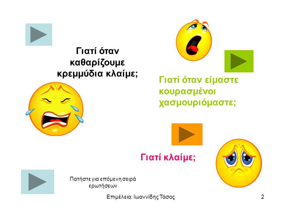 Επιμέλεια: Ιωαννίδης Τάσος2 Γιατί όταν καθαρίζουμε κρεμμύδια κλαίμε; Γιατί όταν είμαστε κουρασμένοι χασμουριόμαστε; Γιατί κλαίμε; Πατήστε για επόμενη σειρά ερωτήσεων