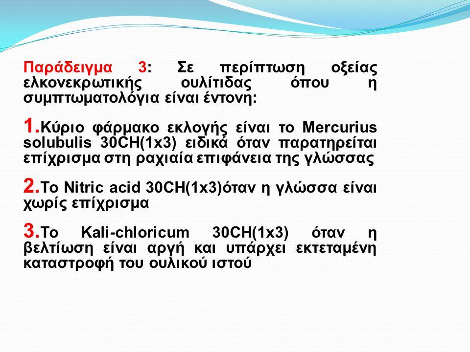 Παράδειγμα 3: Σε περίπτωση οξείας ελκονεκρωτικής ουλίτιδας όπου η συμπτωματολόγια είναι έντονη: 1. Κύριο φάρμακο εκλογής είναι το Mercurius solubulis