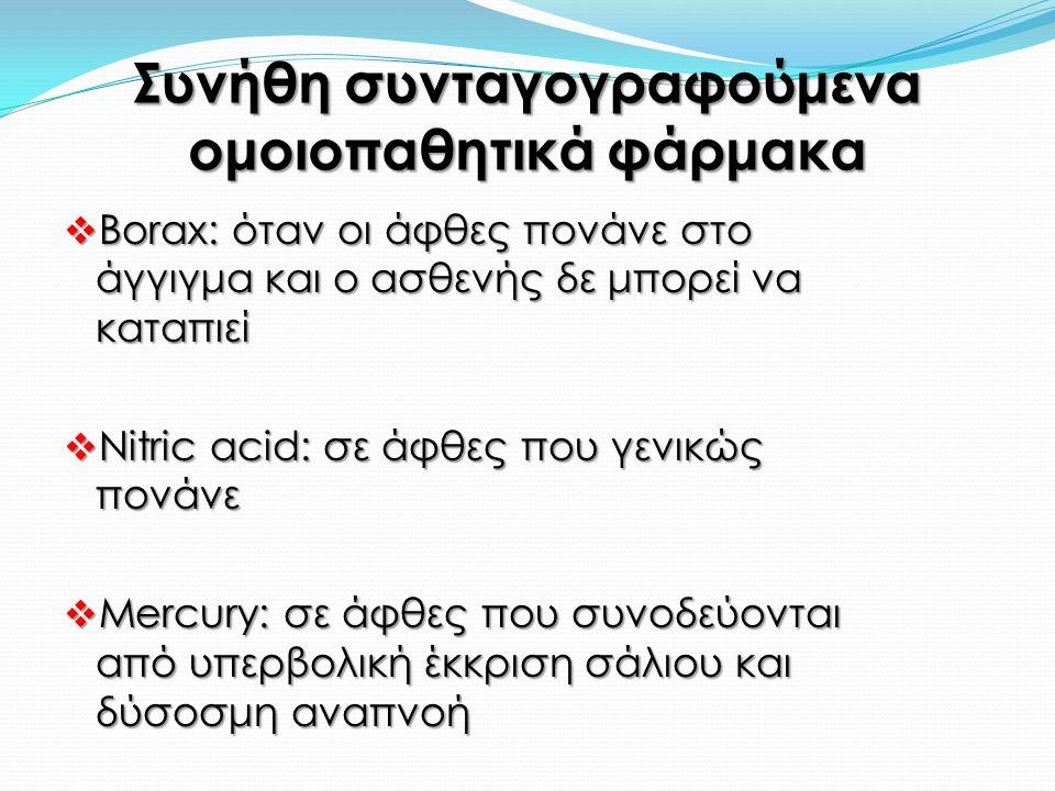 Συνήθη συνταγογραφούμενα ομοιοπαθητικά φάρμακα  Borax: όταν οι άφθες πονάνε στο άγγιγμα και ο ασθενής δε μπορεί να καταπιεί  Nitric acid: σε άφθες που γενικώς πονάνε  Mercury: σε άφθες που συνοδεύονται από υπερβολική έκκριση σάλιου και δύσοσμη αναπνοή