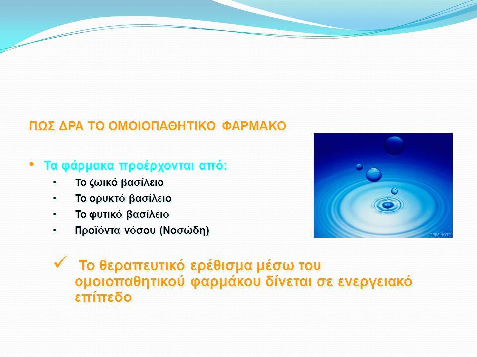 ΠΩΣ ΔΡΑ ΤΟ ΟΜΟΙΟΠΑΘΗΤΙΚΟ ΦΑΡΜΑΚΟ • Τα φάρμακα προέρχονται από: •To ζωικό βασίλειο •Το ορυκτό βασίλειο •Το φυτικό βασίλειο •Προϊόντα νόσου (Νοσώδη)  Το θεραπευτικό ερέθισμα μέσω του ομοιοπαθητικού φαρμάκου δίνεται σε ενεργειακό επίπεδο ΠΩΣ ΔΡΑ ΤΟ ΟΜΟΙΟΠΑΘΗΤΙΚΟ ΦΑΡΜΑΚΟ • Τα φάρμακα προέρχονται από: •To ζωικό βασίλειο •Το ορυκτό βασίλειο •Το φυτικό βασίλειο •Προϊόντα νόσου (Νοσώδη)  Το θεραπευτικό ερέθισμα μέσω του ομοιοπαθητικού φαρμάκου δίνεται σε ενεργειακό επίπεδο