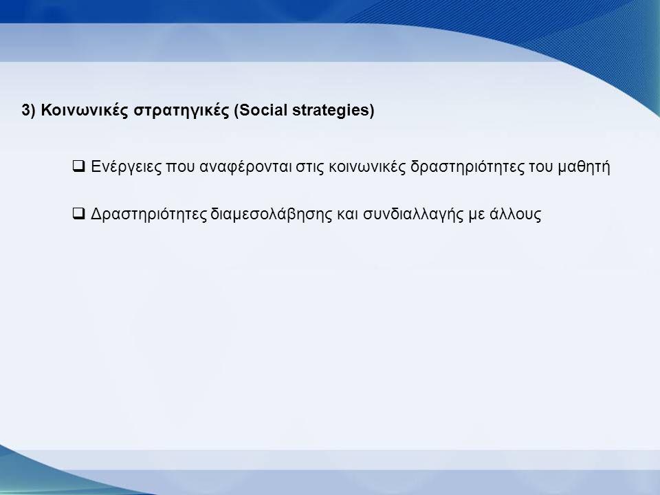 3) Κοινωνικές στρατηγικές (Social strategies)  Ενέργειες που αναφέρονται στις κοινωνικές δραστηριότητες του μαθητή  Δραστηριότητες διαμεσολάβησης και συνδιαλλαγής με άλλους