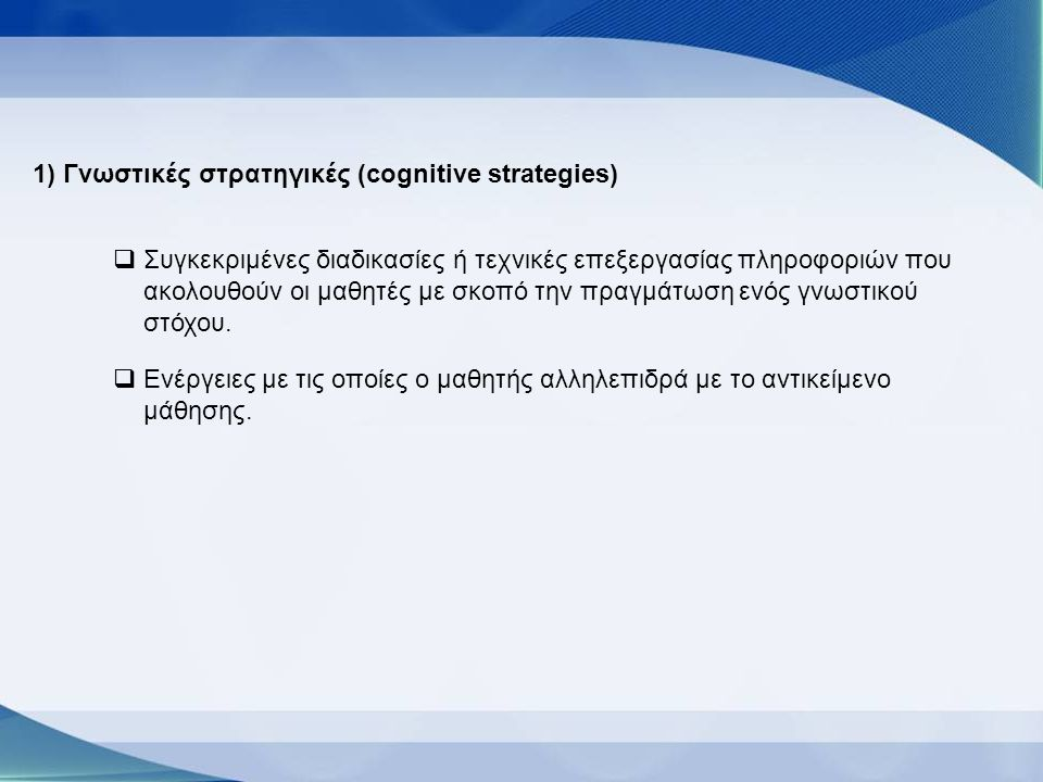 1) Γνωστικές στρατηγικές (cognitive strategies)  Συγκεκριμένες διαδικασίες ή τεχνικές επεξεργασίας πληροφοριών που ακολουθούν οι μαθητές με σκοπό την πραγμάτωση ενός γνωστικού στόχου.